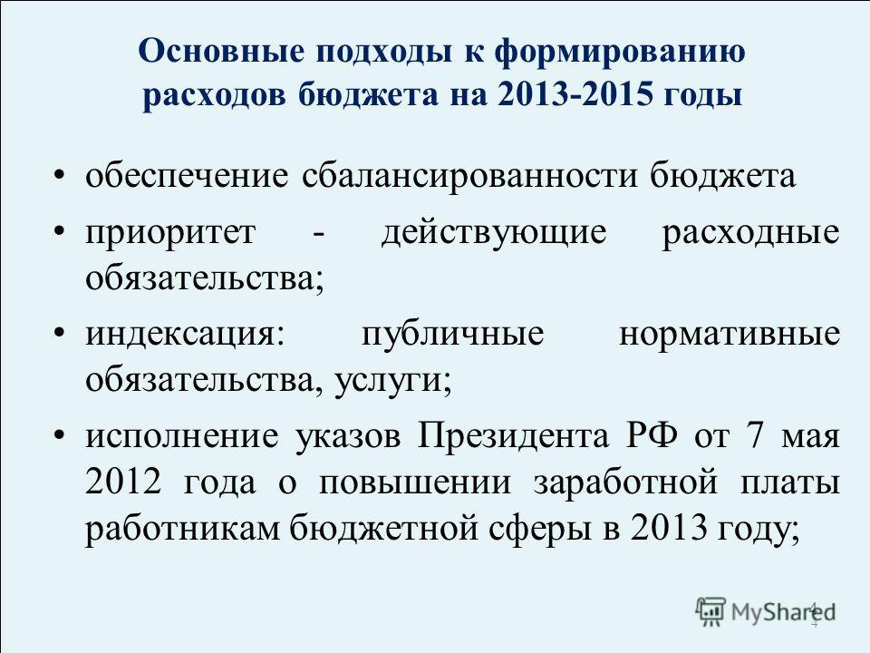 4 4 Основные подходы к формированию расходов бюджета на 2013-2015 годы обеспечение сбалансированности бюджета приоритет - действующие расходные обязательства; индексация: публичные нормативные обязательства, услуги; исполнение указов Президента РФ от