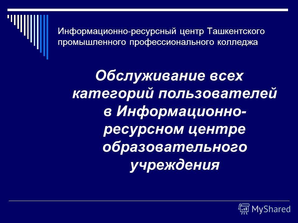 Информационно-ресурсный центр Ташкентского промышленного профессионального колледжа Обслуживание всех категорий пользователей в Информационно- ресурсном центре образовательного учреждения