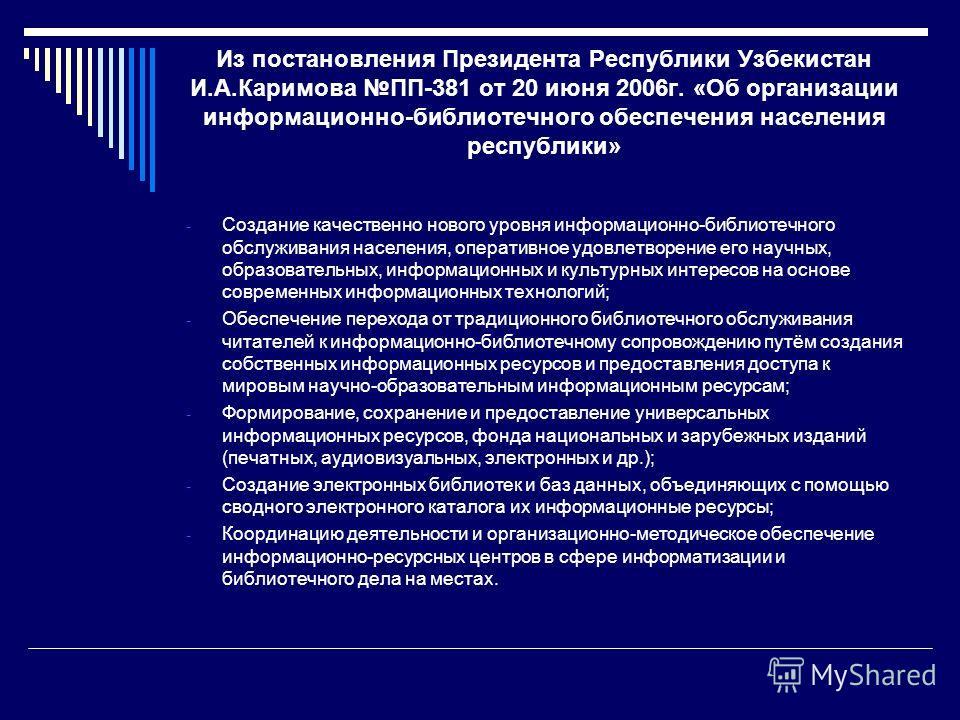 Из постановления Президента Республики Узбекистан И.А.Каримова ПП-381 от 20 июня 2006г. «Об организации информационно-библиотечного обеспечения населения республики» - Создание качественно нового уровня информационно-библиотечного обслуживания населе