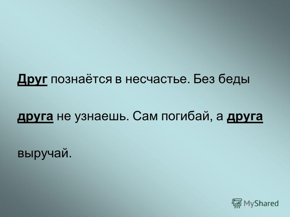 Друг познаётся в несчастье. Без беды друга не узнаешь. Сам погибай, а друга выручай.