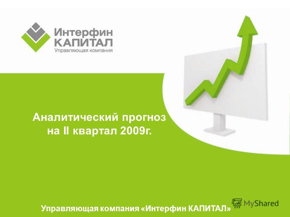 Аналитический прогноз на II квартал 2009г. Управляющая компания «Интерфин КАПИТАЛ»