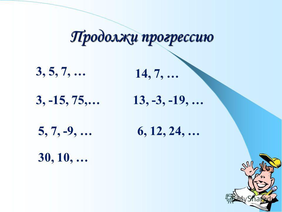 Продолжи прогрессию 3, 5, 7, … 3, -15, 75,… 14, 7, … 13, -3, -19, … 5, 7, -9, …6, 12, 24, … 30, 10, …