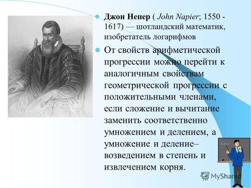 Джон Непер ( John Napier; 1550 - 1617) шотландский математик, изобретатель логарифмов От свойств арифметической прогрессии можно перейти к аналогичным свойствам геометрической прогрессии с положительными членами, если сложение и вычитание заменить со