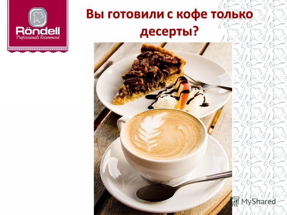 Вы готовили с кофе только десерты?