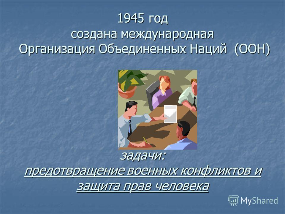 1945 год создана международная Организация Объединенных Наций (ООН) задачи: предотвращение военных конфликтов и защита прав человека