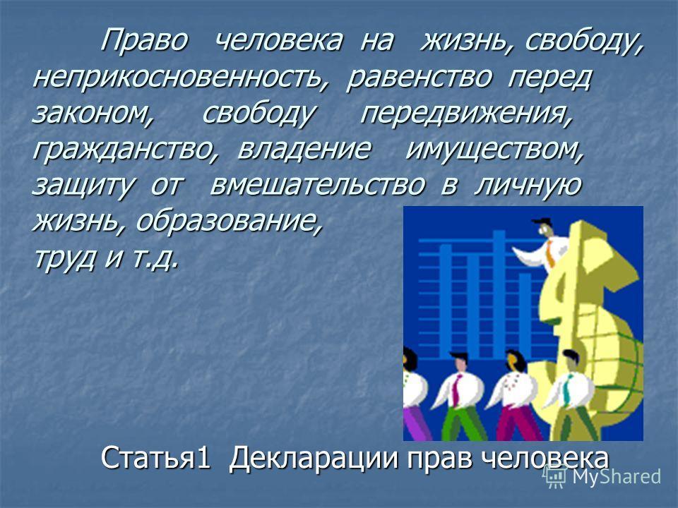 Право человека на жизнь, свободу, неприкосновенность, равенство перед законом, свободу передвижения, гражданство, владение имуществом, защиту от вмешательство в личную жизнь, образование, труд и т.д. Статья1 Декларации прав человека Статья1 Деклараци