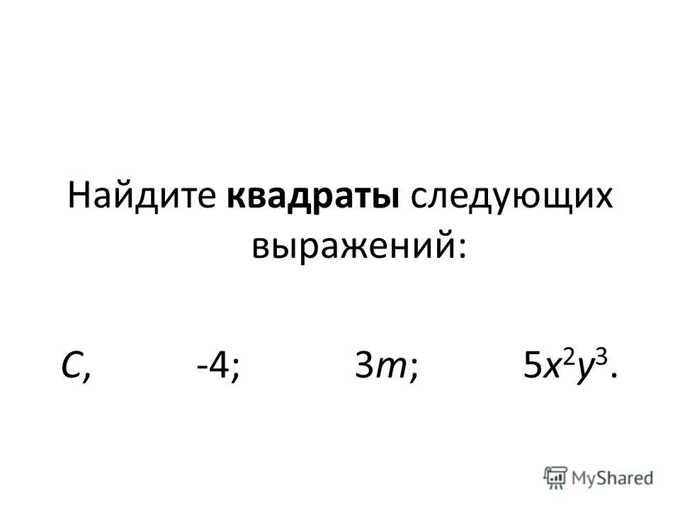 Найдите квадраты следующих выражений: С, -4; 3m; 5х 2 у 3.