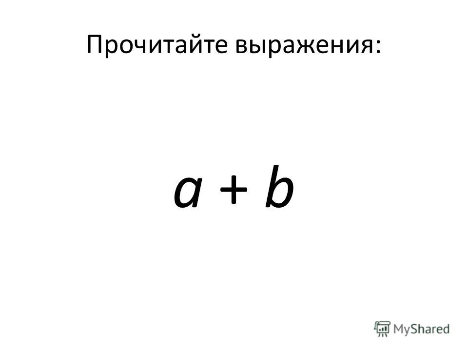 Прочитайте выражения: а + b