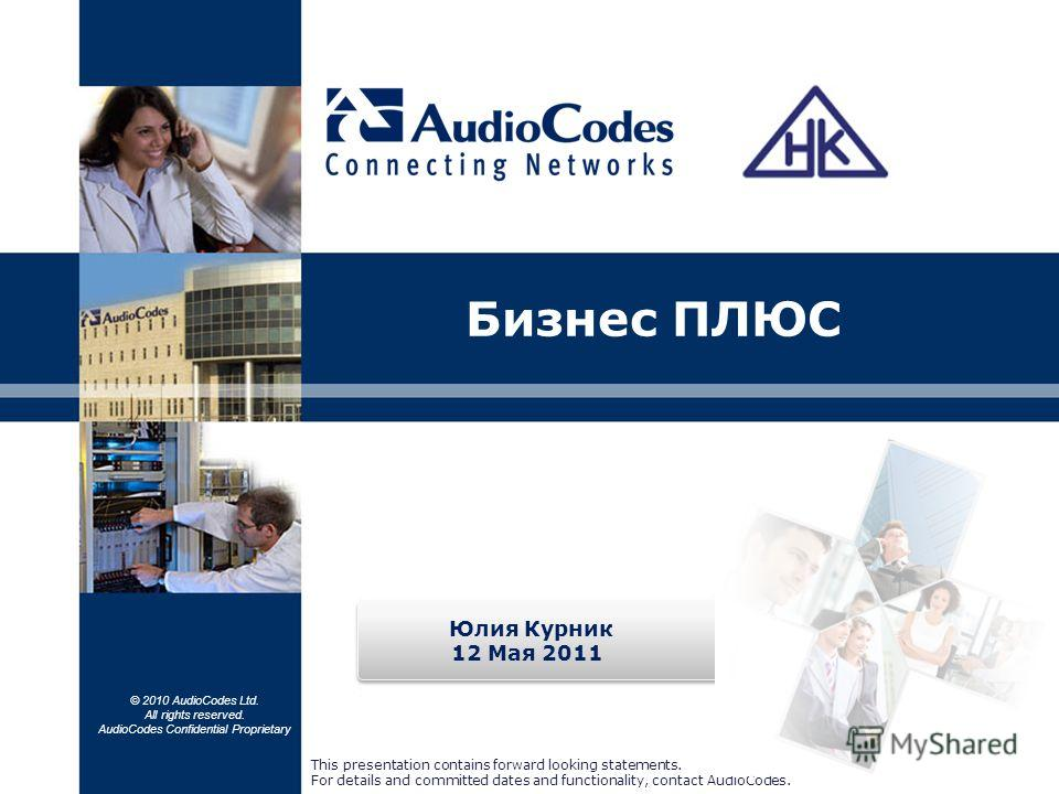 © 2010 AudioCodes Ltd. All rights reserved. AudioCodes Confidential Proprietary Бизнес ПЛЮС This presentation contains forward looking statements. For details and committed dates and functionality, contact AudioCodes. Юлия Курник 12 Мая 2011