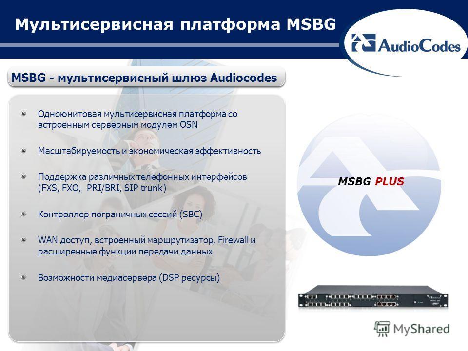 Мультисервисная платформа MSBG MSBG - мультисервисный шлюз Audiocodes Одноюнитовая мультисервисная платформа со встроенным серверным модулем OSN Масштабируемость и экономическая эффективность Поддержка различных телефонных интерфейсов (FXS, FXO, PRI/