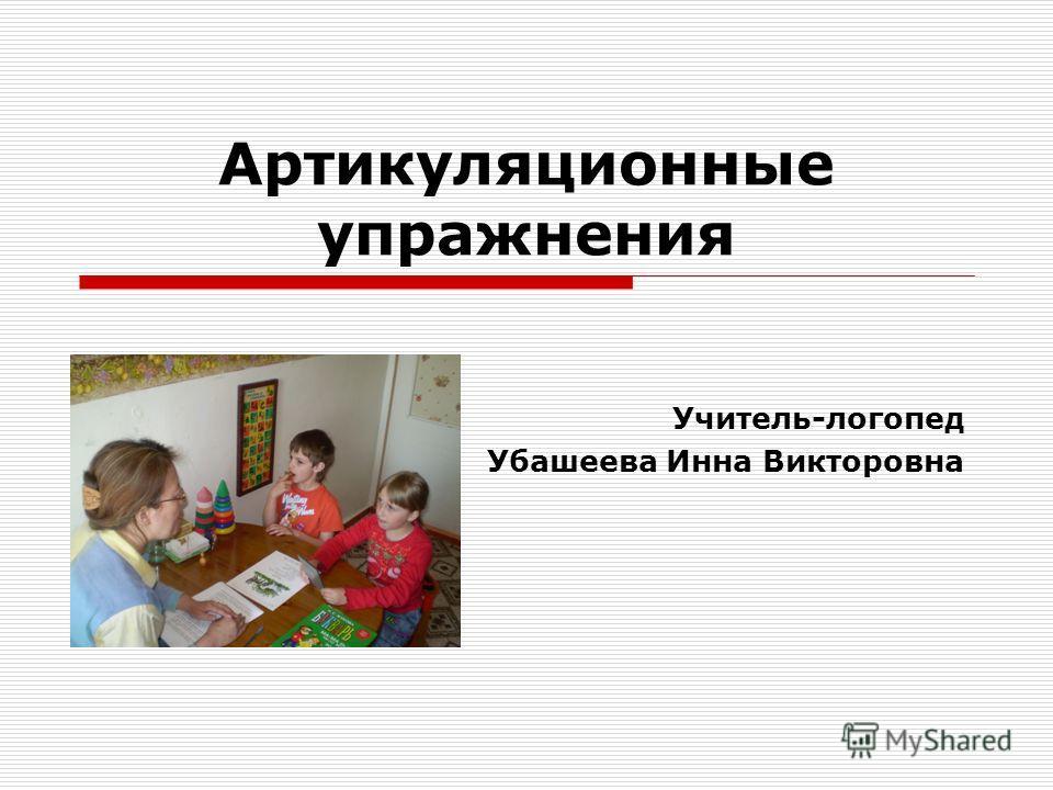 Артикуляционные упражнения Учитель-логопед Убашеева Инна Викторовна