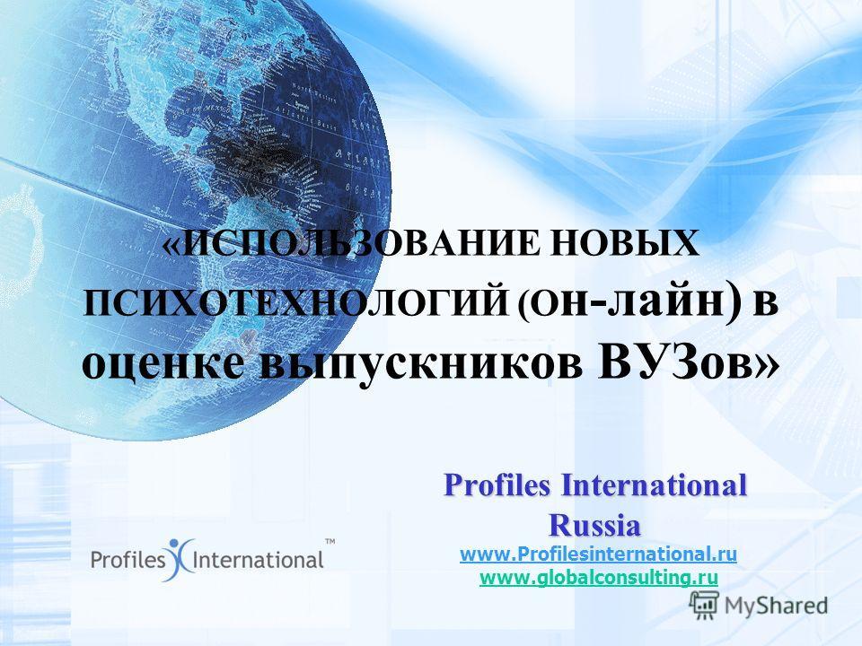 «ИСПОЛЬЗОВАНИЕ НОВЫХ ПСИХОТЕХНОЛОГИЙ (О н-лайн) в оценке выпускников ВУЗов» Profiles International Russia www.Profilesinternational.ru www.globalconsulting.ru