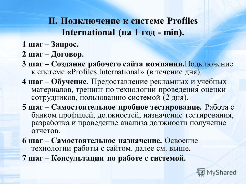 II. Подключение к системе Profiles International (на 1 год - min). 1 шаг – Запрос. 2 шаг – Договор. 3 шаг – Создание рабочего сайта компании.Подключение к системе «Profiles International» (в течение дня). 4 шаг – Обучение. Предоставление рекламных и