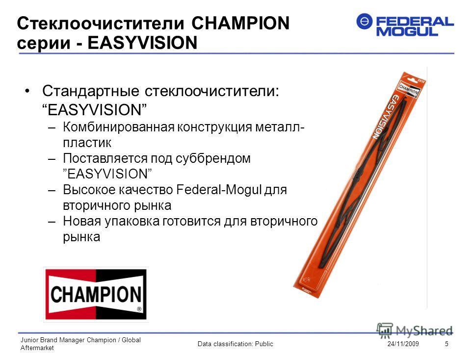 5Data classification: Public24/11/2009 Junior Brand Manager Champion / Global Aftermarket Стеклоочистители CHAMPION серии - EASYVISION Стандартные стеклоочистители: EASYVISION –Комбинированная конструкция металл- пластик –Поставляется под суббрендомE