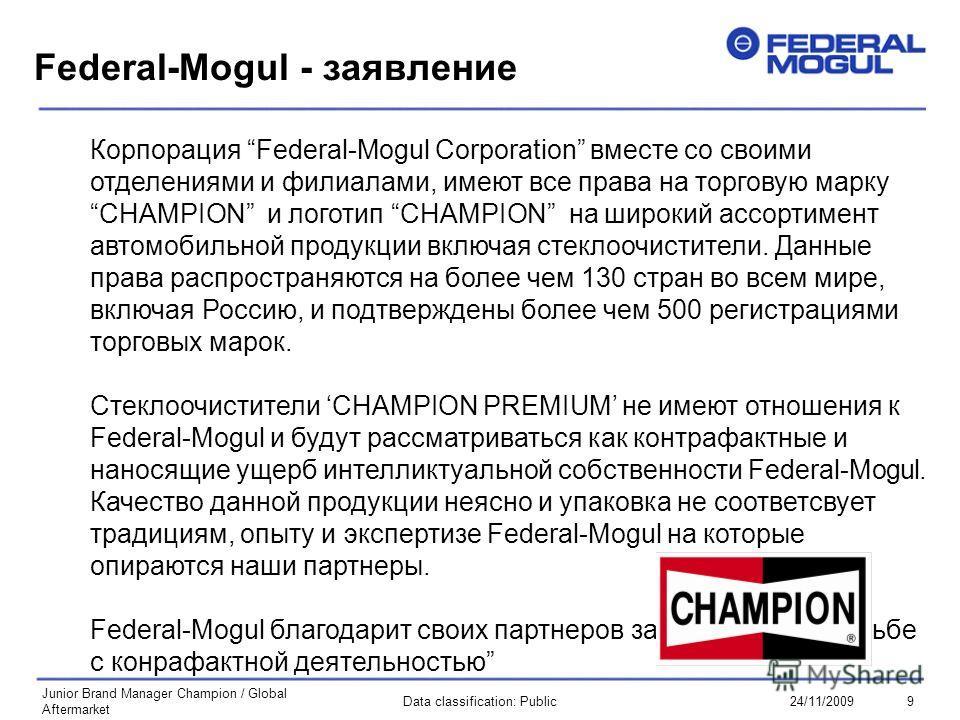 9Data classification: Public24/11/2009 Junior Brand Manager Champion / Global Aftermarket Federal-Mogul - заявление Корпорация Federal-Mogul Corporation вместе со своими отделениями и филиалами, имеют все права на торговую марку CHAMPION и логотип CH