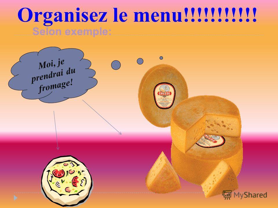 Organisez le menu!!!!!!!!!!! Moi, je prendrai du fromage! Selon exemple: