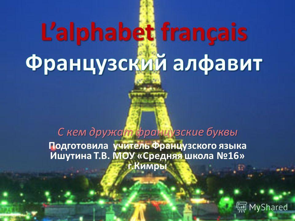 С кем дружат французские буквы Подготовила учитель Французского языка Ишутина Т.В. МОУ «Средняя школа 16» г.Кимры