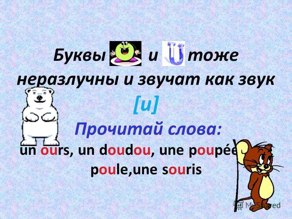 Буквы о и u тоже неразлучны и звучат как звук [u] Прочитай слова: un ours, un doudou, une poupée, une poule,une souris