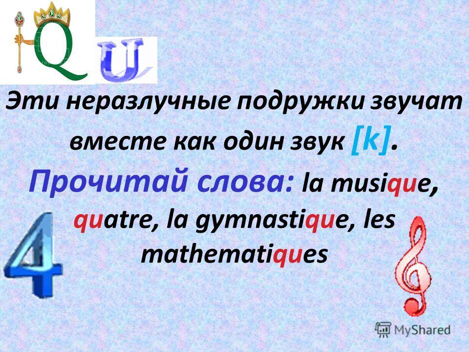 Эти неразлучные подружки звучат вместе как один звук [k]. Прочитай слова: la musique, quatre, la gymnastique, les mathematiques
