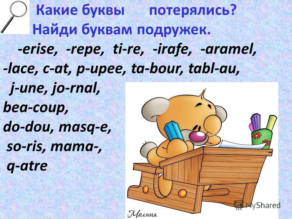 Какие буквы потерялись? Найди буквам подружек. -erise, -repe, ti-re, -irafe, -aramel, -lace, c-at, p-upee, ta-bour, tabl-au, j-une, jo-rnal, bea-coup, do-dou, masq-e, so-ris, mama-, q-atre