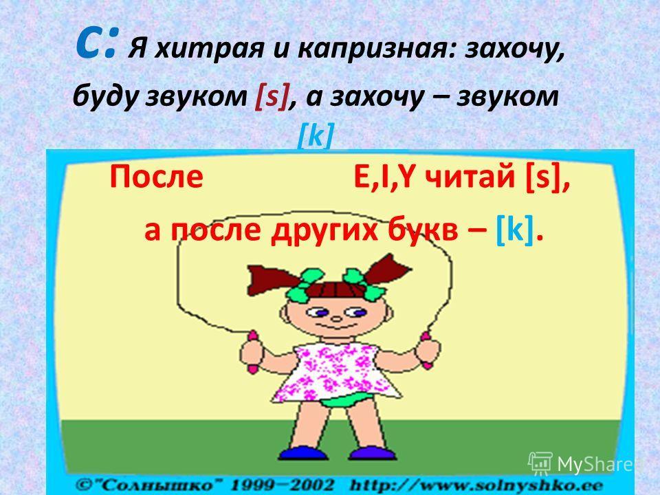 с: Я хитрая и капризная: захочу, буду звуком [s], а захочу – звуком [k] После E,I,Y читай [s], а после других букв – [k].