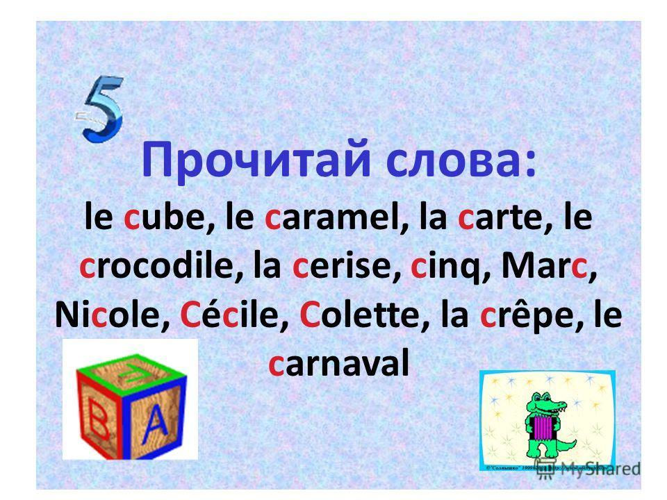 Прочитай слова: le cube, le caramel, la carte, le crocodile, la cerise, cinq, Marc, Nicole, Cécile, Colette, la crêpe, le carnaval