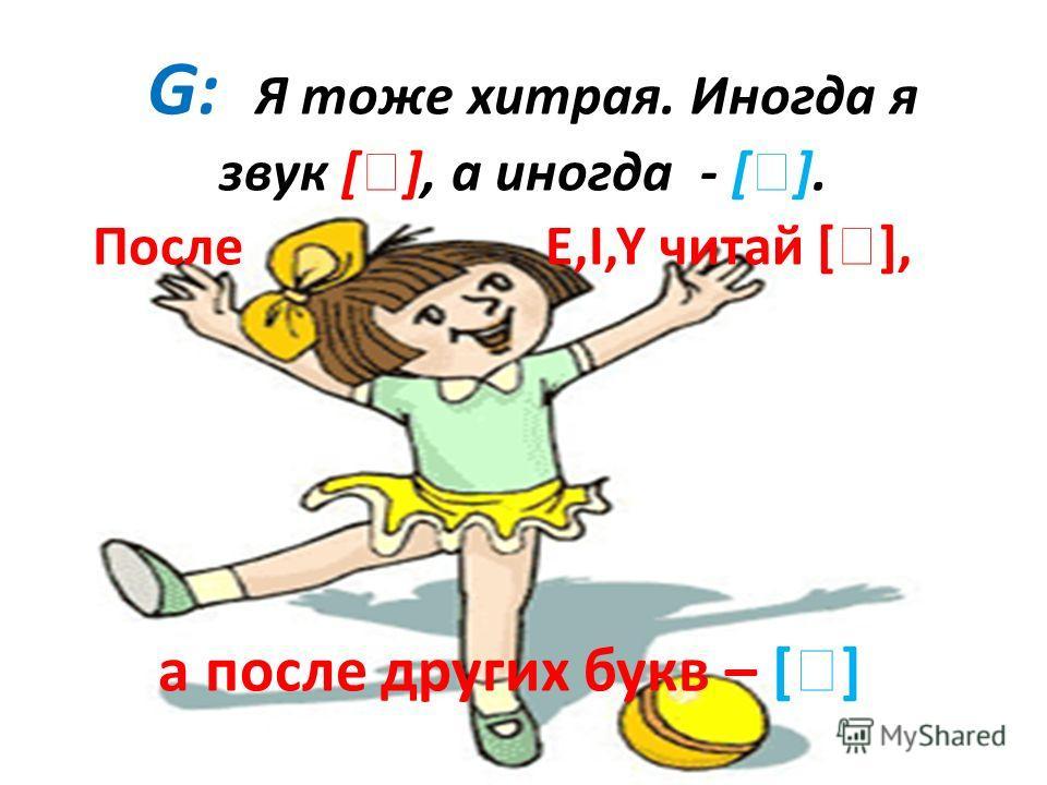 G: Я тоже хитрая. Иногда я звук [ ], а иногда - [ ]. После E,I,Y читай [ ], а после других букв – [ ]