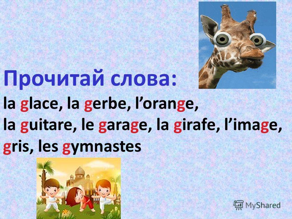 Прочитай слова: la glace, la gerbe, lorange, la guitare, le garage, la girafe, limage, gris, le gymnaste Прочитай слова: la glace, la gerbe, lorange, la guitare, le garage, la girafe, limage, gris, les gymnastes