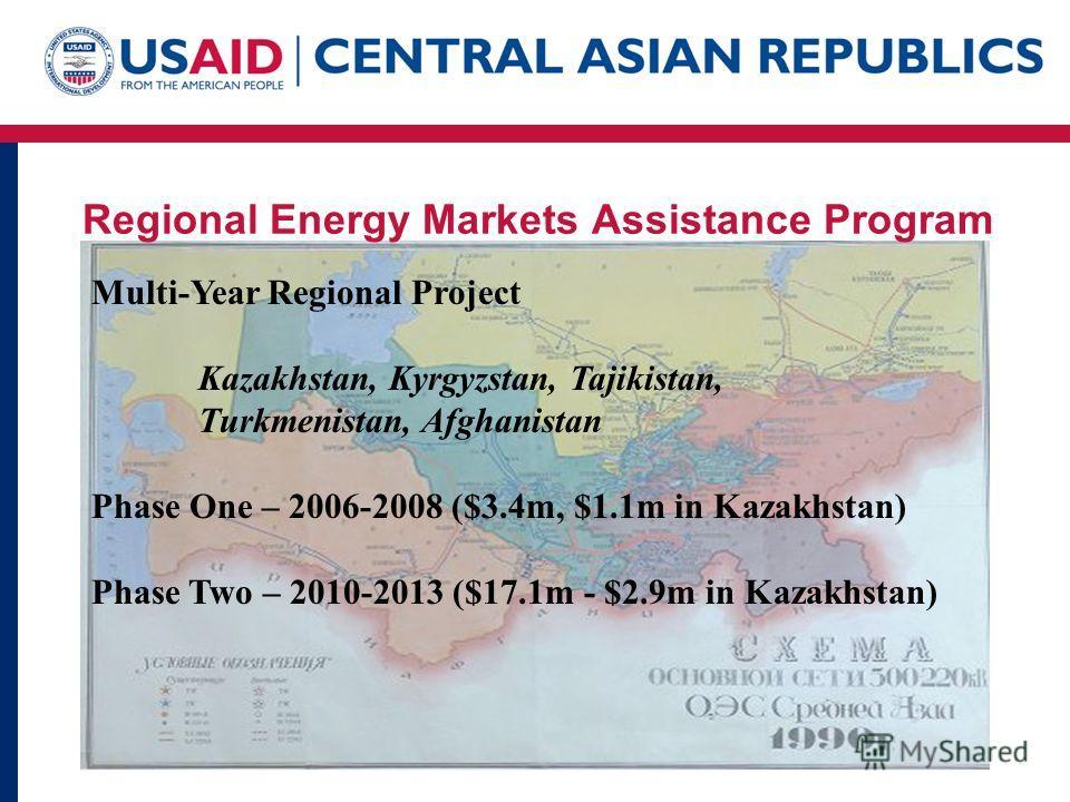 Regional Energy Markets Assistance Program Multi-Year Regional Project Kazakhstan, Kyrgyzstan, Tajikistan, Turkmenistan, Afghanistan Phase One – 2006-2008 ($3.4m, $1.1m in Kazakhstan) Phase Two – 2010-2013 ($17.1m - $2.9m in Kazakhstan)