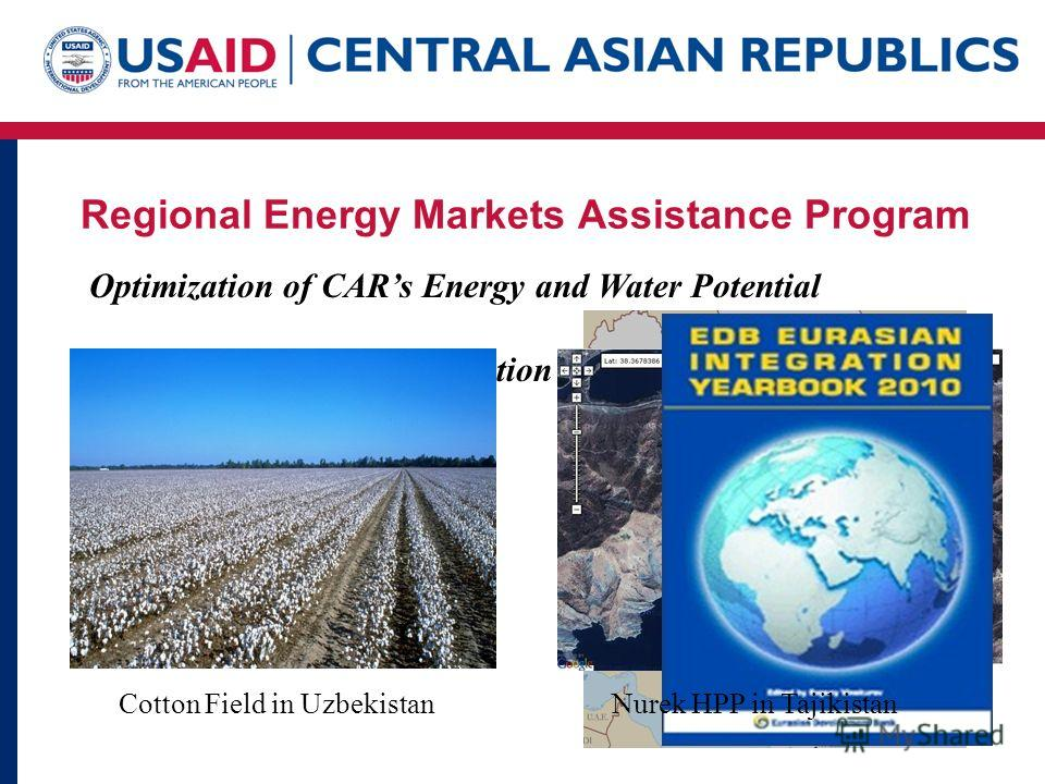 Regional Energy Markets Assistance Program Optimization of CARs Energy and Water Potential Vehicle for Regional Integration Link with South Asia Cotton Field in UzbekistanNurek HPP in Tajikistan
