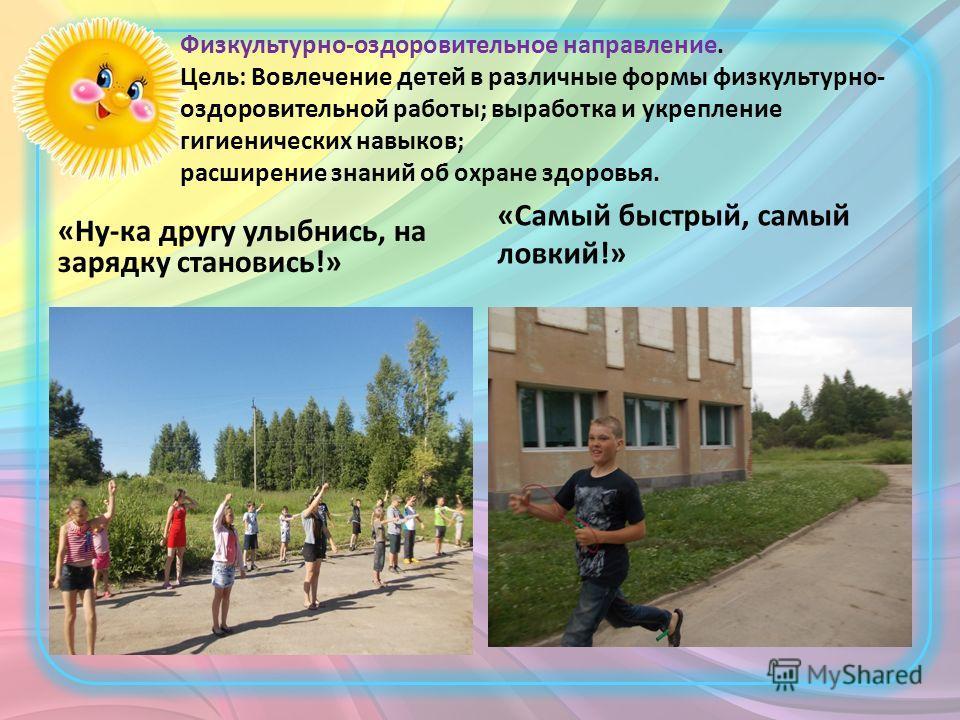 Физкультурно-оздоровительное направление. Цель: Вовлечение детей в различные формы физкультурно- оздоровительной работы; выработка и укрепление гигиенических навыков; расширение знаний об охране здоровья. «Ну-ка другу улыбнись, на зарядку становись!»