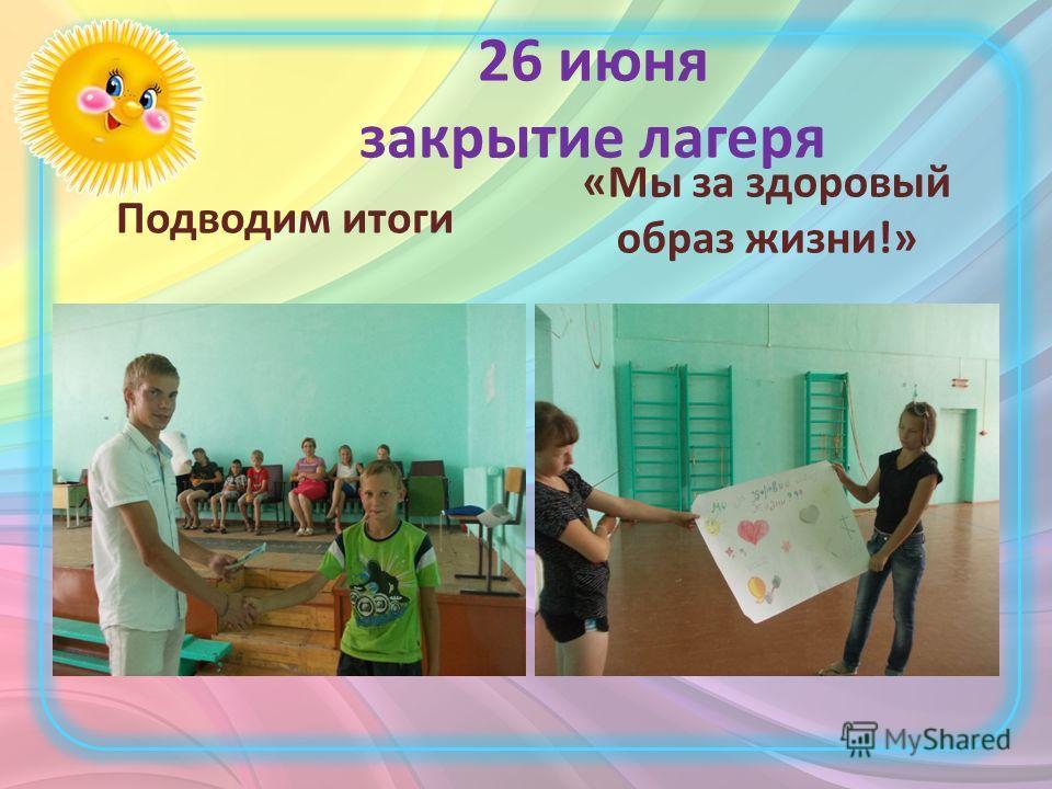 26 июня закрытие лагеря Подводим итоги «Мы за здоровый образ жизни!»