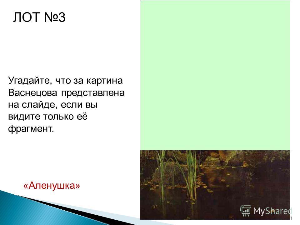 11 Угадайте, что за картина Васнецова представлена на слайде, если вы видите только её фрагмент. ЛОТ 3 «Аленушка»