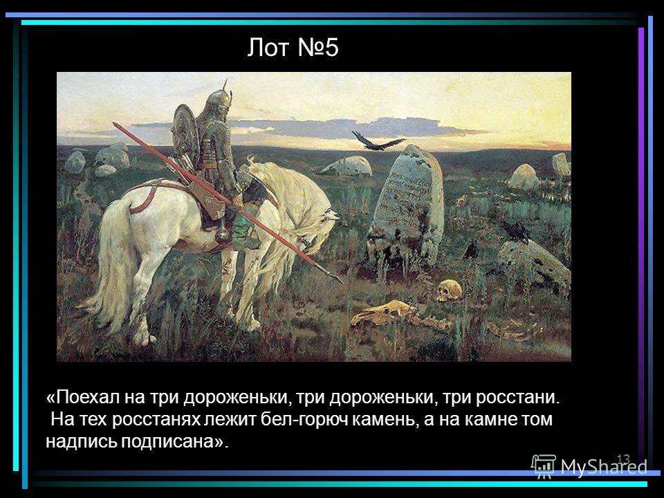 13 «Поехал на три дороженьки, три дороженьки, три росстани. На тех росстанях лежит бел-горюч камень, а на камне том надпись подписана». Лот 5