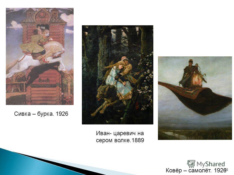 26 Ковёр – самолёт. 1926 Сивка – бурка. 1926 Иван- царевич на сером волке.1889