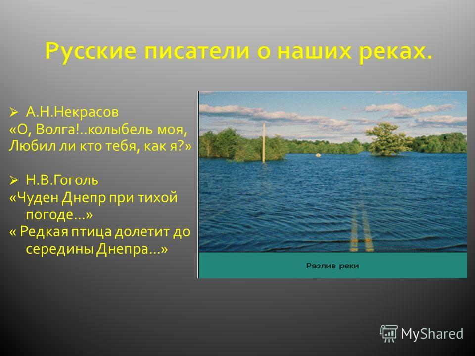 Русские писатели о наших реках. А.Н.Некрасов «О, Волга!..колыбель моя, Любил ли кто тебя, как я?» Н.В.Гоголь «Чуден Днепр при тихой погоде...» « Редкая птица долетит до середины Днепра...»