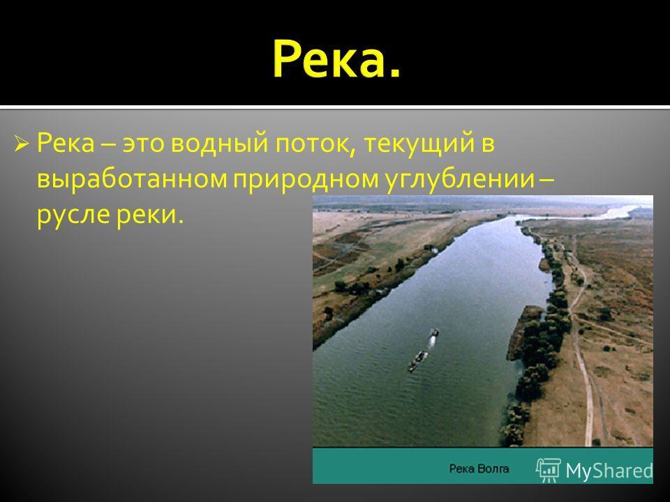 Река – это водный поток, текущий в выработанном природном углублении – русле реки.