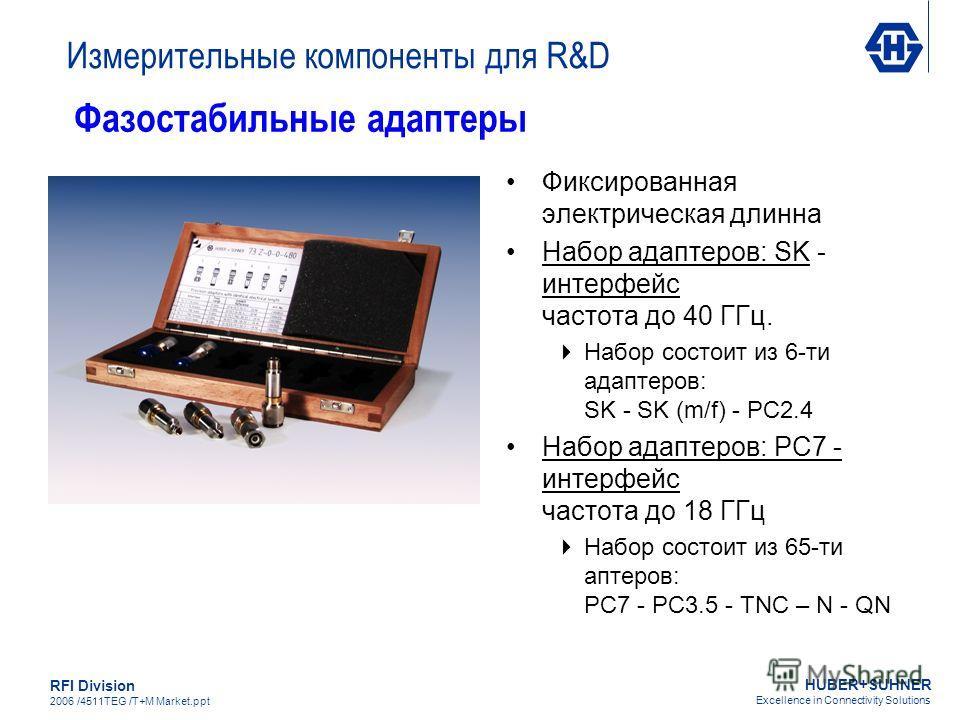 HUBER+SUHNER Excellence in Connectivity Solutions RFI Division 2006 /4511TEG /T+M Market.ppt Фиксированная электрическая длинна Набор адаптеров: SK - интерфейс частота до 40 ГГц. Набор состоит из 6-ти адаптеров: SK - SK (m/f) - PC2.4 Набор адаптеров: