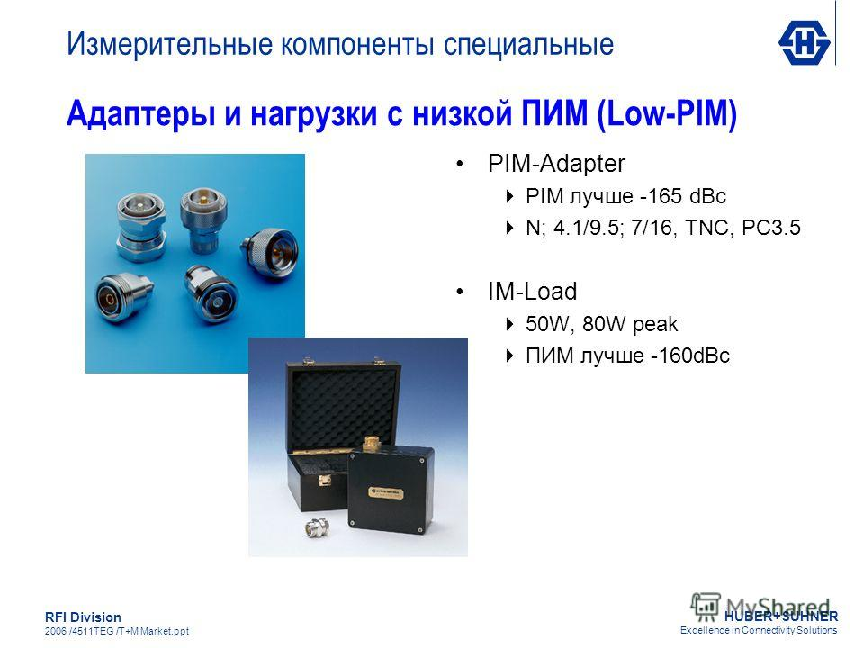 HUBER+SUHNER Excellence in Connectivity Solutions RFI Division 2006 /4511TEG /T+M Market.ppt Адаптеры и нагрузки с низкой ПИМ (Low-PIM) PIM-Adapter PIM лучше -165 dBc N; 4.1/9.5; 7/16, TNC, PC3.5 IM-Load 50W, 80W peak ПИМ лучше -160dBc Измерительные