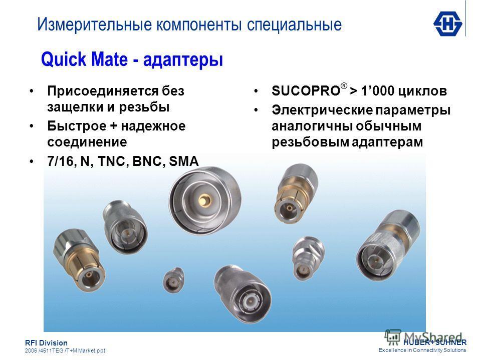 HUBER+SUHNER Excellence in Connectivity Solutions RFI Division 2006 /4511TEG /T+M Market.ppt Quick Mate - адаптеры Присоединяется без защелки и резьбы Быстрое + надежное соединение 7/16, N, TNC, BNC, SMA SUCOPRO ® > 1000 циклов Электрические параметр