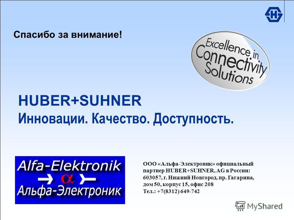 HUBER+SUHNER Excellence in Connectivity Solutions RFI Division 2006 /4511TEG /T+M Market.ppt Спасибо за внимание! HUBER+SUHNER Инновации. Качество. Доступность. ООО «Альфа-Электроник» официальный партнер HUBER+SUHNER, AG в России: 603057, г. Нижний Н