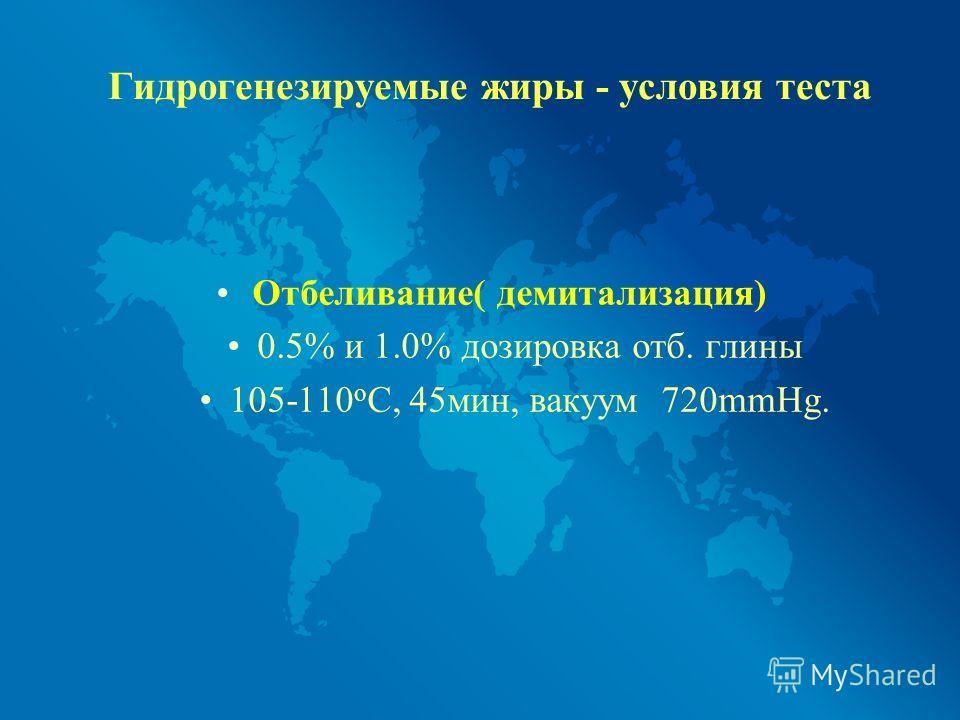 Гидрогенезируемые жиры - условия теста Отбеливание( демитализация) 0.5% и 1.0% дозировка отб. глины 105-110 o C, 45мин, вакуум 720mmHg.