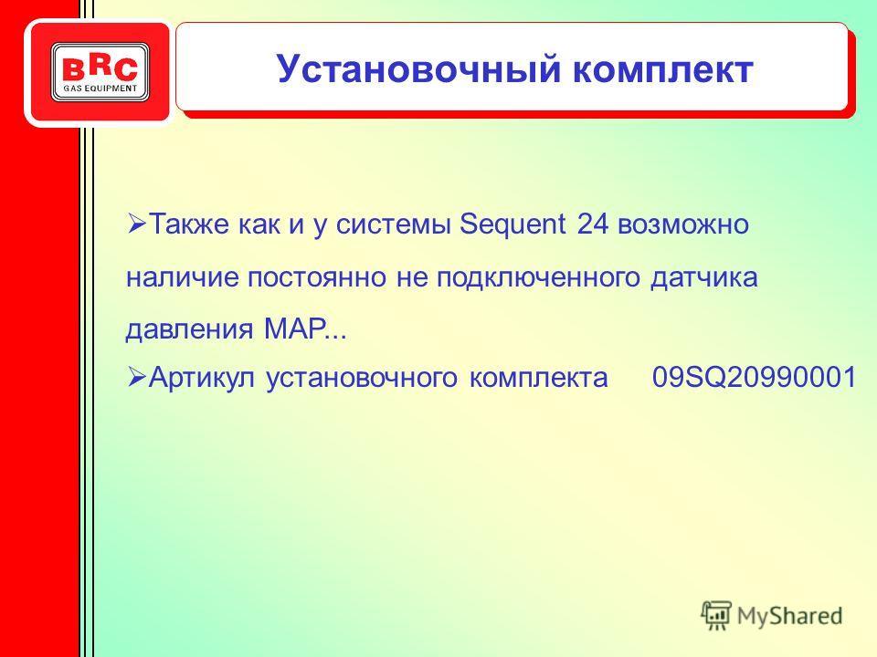 Установочный комплект Также как и у системы Sequent 24 возможно наличие постоянно не подключенного датчика давления MAP... Артикул установочного комплекта 09SQ20990001