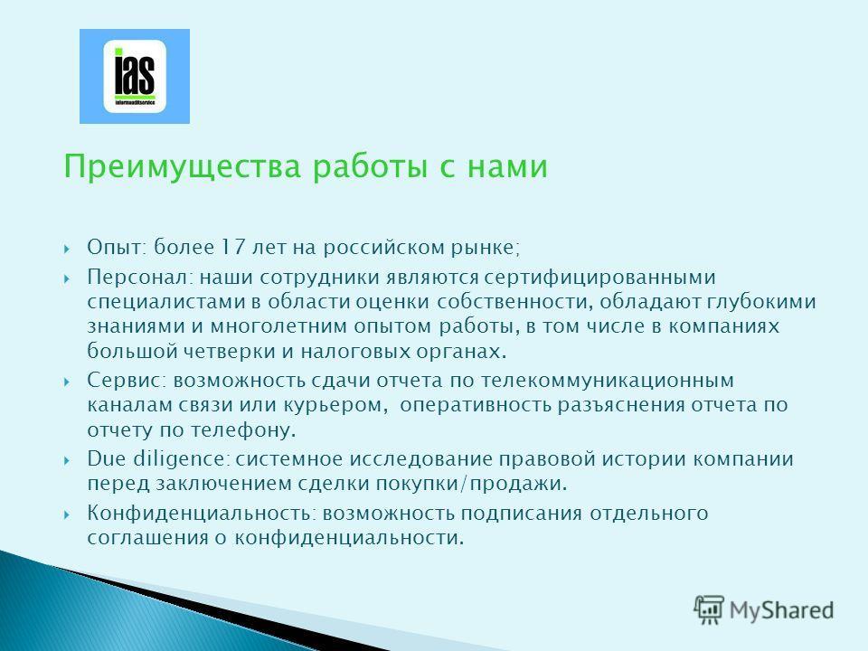 Преимущества работы с нами Опыт: более 17 лет на российском рынке; Персонал: наши сотрудники являются сертифицированными специалистами в области оценки собственности, обладают глубокими знаниями и многолетним опытом работы, в том числе в компаниях бо