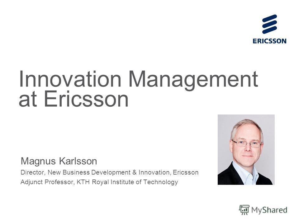 Slide title 70 pt CAPITALS Slide subtitle minimum 30 pt Innovation Management at Ericsson Magnus Karlsson Director, New Business Development & Innovation, Ericsson Adjunct Professor, KTH Royal Institute of Technology