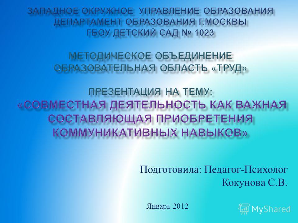 Подготовила : Педагог - Психолог Кокунова С. В. Январь 2012