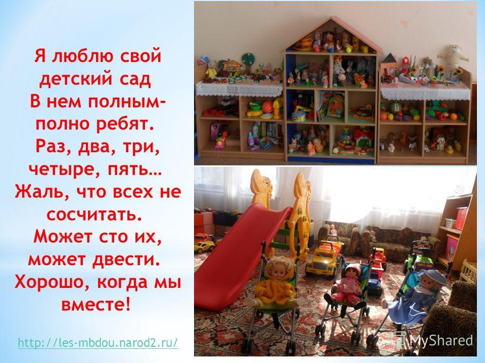 Я люблю свой детский сад В нем полным- полно ребят. Раз, два, три, четыре, пять… Жаль, что всех не сосчитать. Может сто их, может двести. Хорошо, когда мы вместе! http://les-mbdou.narod2.ru/