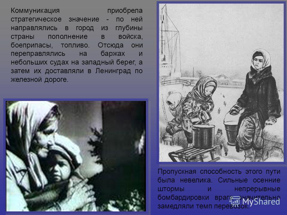 Коммуникация приобрела стратегическое значение - по ней направлялись в город из глубины страны пополнение в войска, боеприпасы, топливо. Отсюда они переправлялись на баржах и небольших судах на западный берег, а затем их доставляли в Ленинград по жел