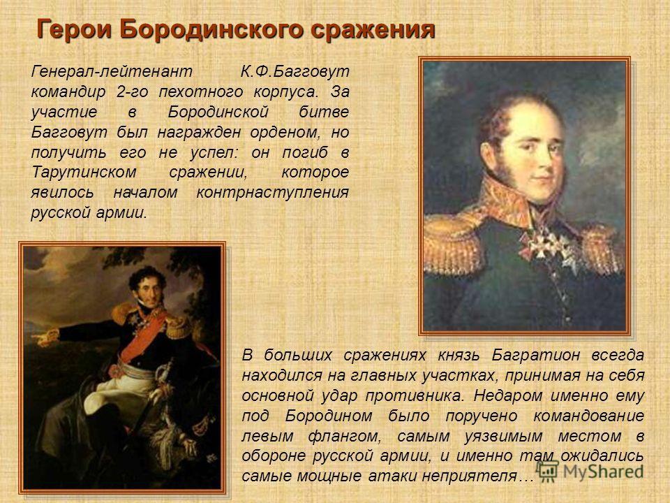 Герои Бородинского сражения Генерал-лейтенант К.Ф.Багговут командир 2-го пехотного корпуса. За участие в Бородинской битве Багговут был награжден орденом, но получить его не успел: он погиб в Тарутинском сражении, которое явилось началом контрнаступл