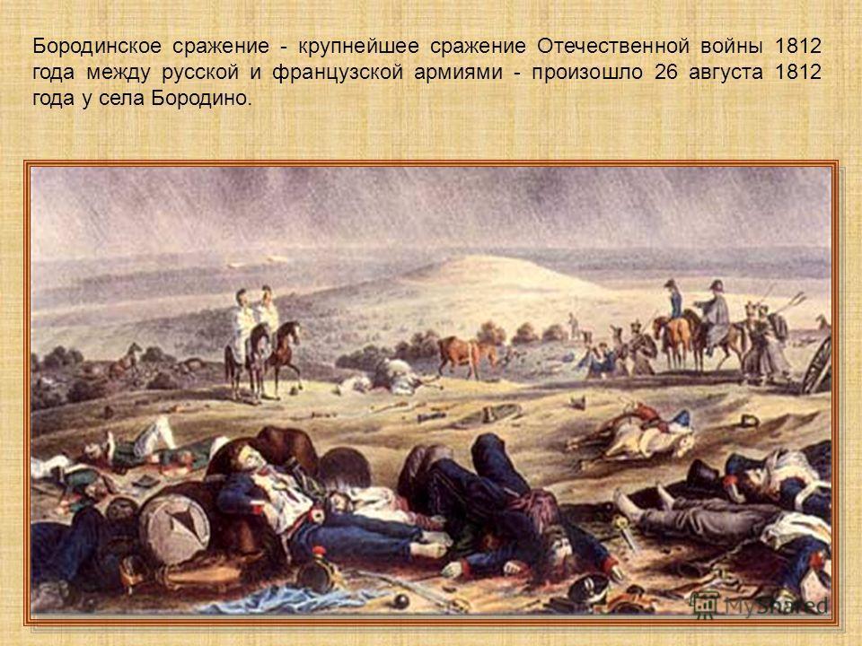 Бородинское сражение - крупнейшее сражение Отечественной войны 1812 года между русской и французской армиями - произошло 26 августа 1812 года у села Бородино.